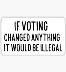 If Voting Changed Anything It Would Be illegal Sticker