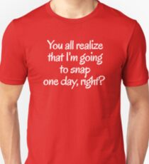 You all realize that I'm going to snap one day, right?  Unisex T-Shirt