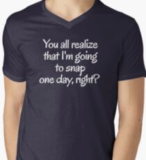 You all realize that I'm going to snap one day, right?  Mens V-Neck T-Shirt