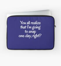 You all realize that I'm going to snap one day, right?  Laptop Sleeve