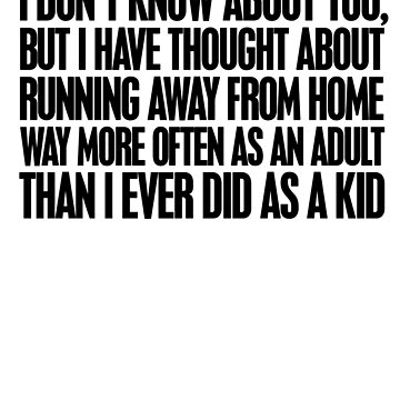 I don't know about you, but I have thought about running away from home way more often as an adult then I ever did as a kid by digerati