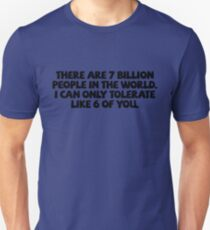 There are 7 billion people in the world. I can only tolerate like 6 of you. Unisex T-Shirt