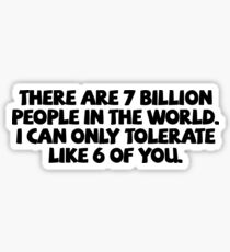 There are 7 billion people in the world. I can only tolerate like 6 of you. Sticker