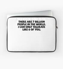 There are 7 billion people in the world. I can only tolerate like 6 of you. Laptop Sleeve
