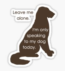 Leave Me Alone I'm Only Speaking To My Dog Today Sticker
