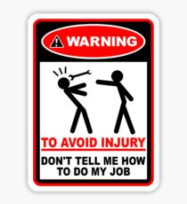 Warning! To avoid injury don't tell me how to do my job. Sticker