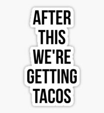 AFTER THIS WE ARE GETTING TACOS stickers Sticker