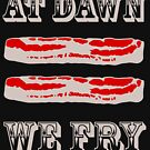 At Dawn We Fry. BACON! by electrovista