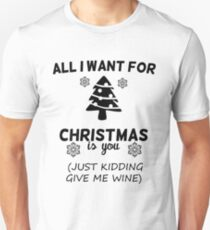 All I Want For Christmas Is You Just Kidding Give Me Wine T-Shirt
