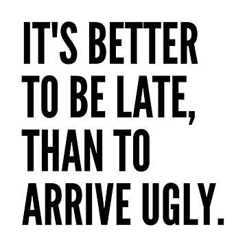 IT'S BETTER TO BE LATE THAN TO ARRIVE UGLY by CreativeAngel