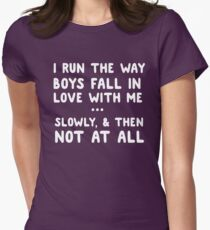 I run the way boys fall in love with me. Slowly, and then not at all  Womens Fitted T-Shirt
