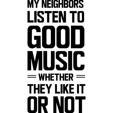 My neighbors listen to good music whether they like it or not by contoured