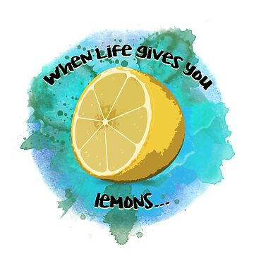 When Life Gives You Lemons by aleighseitz