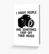 I SHOOT PEOPLE AND SOMETIMES CHOP OFF THEIR HEADS Greeting Card