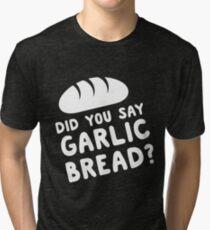 Did you say garlic bread? Tri-blend T-Shirt