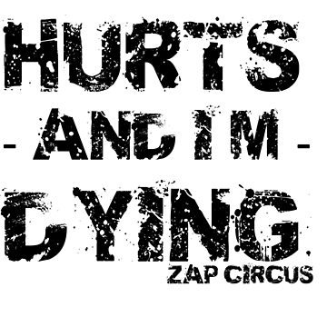 Everything Hurts and I'm Dying ZAP CIRCUS by zapcircus