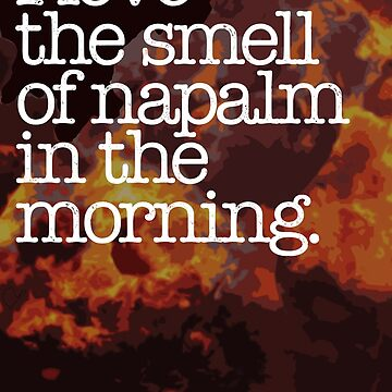 I Love the Smell of Napalm in the Morning. by wordsonstuff