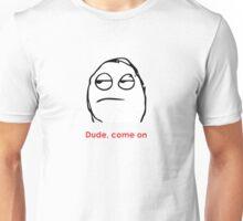 MEME: Dude, come on. Unisex T-Shirt