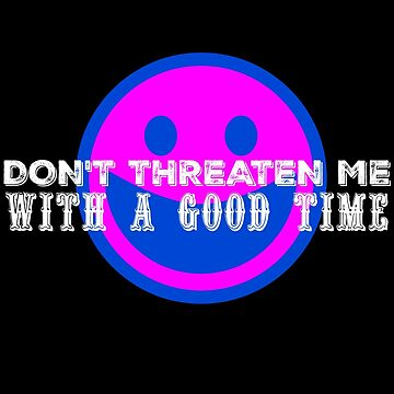 Don't Threaten Me with a Good Time (White Text) by nwnerd