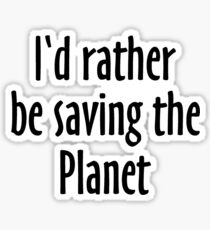 I'd rather be saving the Planet Sticker