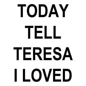 IF I DIE TODAY TELL TERESA I LOVED HER by sapphirekisses