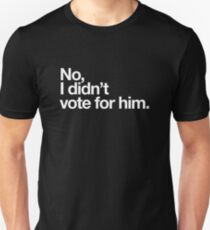 No, I didn't vote for him. T-Shirt