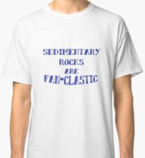 Sedimentary Rocks are Fan-clastic in Geology Classic T-Shirt