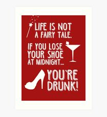 Life is not a fairy tale if you lose your shoe at midnight you're drunk! Art Print