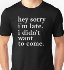 Hey sorry I'm Late I didn't Want To Come Unisex T-Shirt