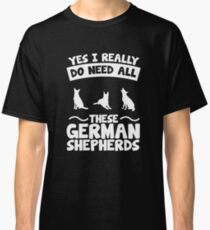 Yes I Really Do Need These German Shepherds Classic T-Shirt