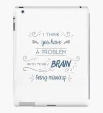 You Have a Problem with Your Brain Being Missing iPad Case/Skin