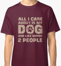 All I Care About Is My Dog And Like Maybe Two People T-Shirt Classic T-Shirt