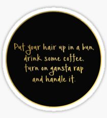 Put your hair up in a bun, drink some coffee, turn on gangsta rap and handle it. Sticker