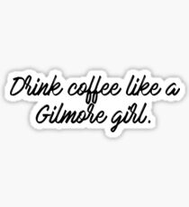 Drink coffee like a Gilmore girl Sticker