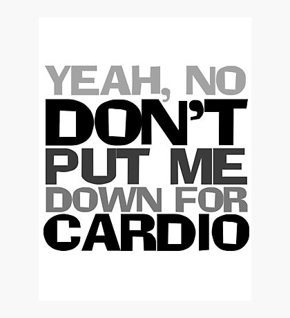 Yeah, no don't put me down for cardio Photographic Print