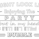 I Might Look Like Enjoying The Party But In My Head I'm in My Bubble by IntrovertInside