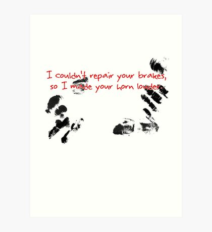 I couldn't repair your brakes, so I made your horn louder. Art Print