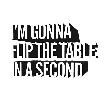 I'm Gonna Flip The Table In A Second by nickwoods