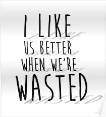 'I like us better when we're wasted' LYRICS PRINT Poster