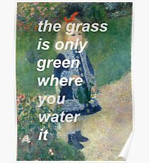 The Grass Is Only Green Where You Water It Poster