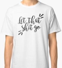 Let that shit go | Quote Classic T-Shirt