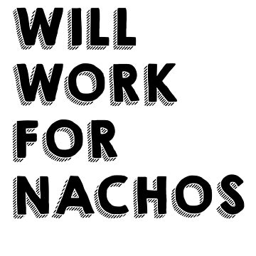 Will work for nachos by simplytextual