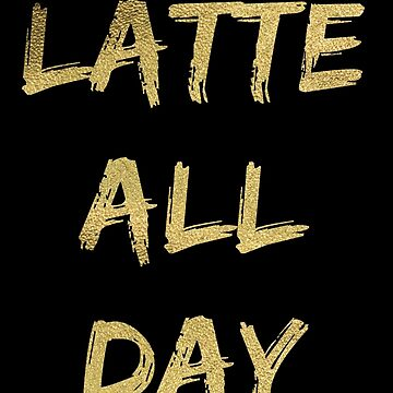 Latte All Day (Glitter Gold) by simplytextual