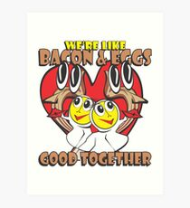 We're Like Bacon & Eggs - Good Together Art Print