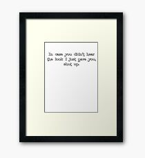 in case you didn't hear the look i just gave you, shut up. Framed Print