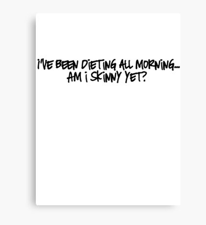 I've been dieting all morning... Am i skinny yet?  Canvas Print