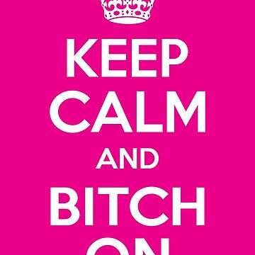 Keep Calm and Bitch On by DesignsbyKen