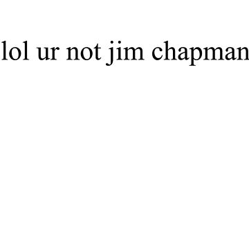 lol ur not jim chapman  by Megollivia