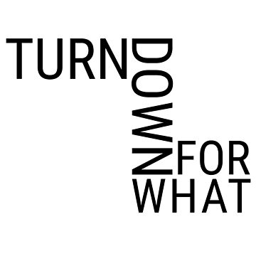 Turn Down For What by Zawaser