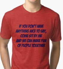 If you don't have anything nice to say, come sit by me and we can make fun of people together Tri-blend T-Shirt